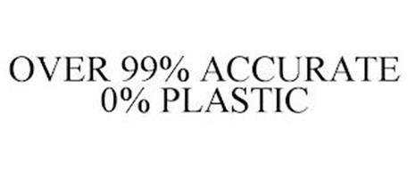 OVER 99% ACCURATE 0% PLASTIC