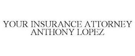YOUR INSURANCE ATTORNEY ANTHONY LOPEZ