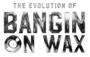 THE EVOLUTION OF BANGIN ON WAX