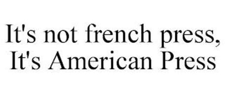 IT'S NOT FRENCH PRESS, IT'S AMERICAN PRESS