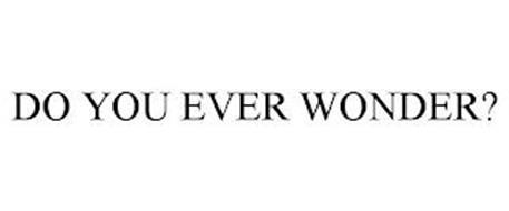 DO YOU EVER WONDER?