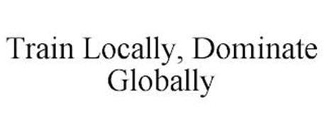 TRAIN LOCALLY, DOMINATE GLOBALLY