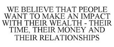 WE BELIEVE THAT PEOPLE WANT TO MAKE AN IMPACT WITH THEIR WEALTH - THEIR TIME, THEIR MONEY AND THEIR RELATIONSHIPS