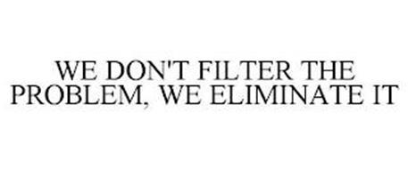 WE DON'T FILTER THE PROBLEM, WE ELIMINATE IT