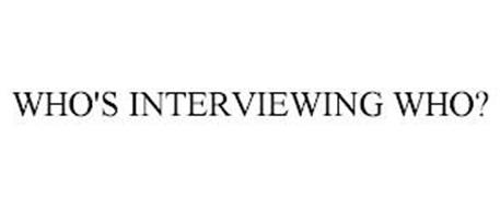 WHO'S INTERVIEWING WHO?