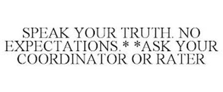 SPEAK YOUR TRUTH. NO EXPECTATIONS.* *ASK YOUR COORDINATOR OR RATER