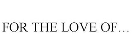 FOR THE LOVE OF...