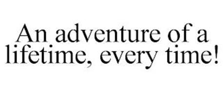 AN ADVENTURE OF A LIFETIME, EVERY TIME!