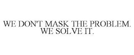 WE DON'T MASK THE PROBLEM. WE SOLVE IT.