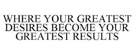 WHERE YOUR GREATEST DESIRES BECOME YOURGREATEST RESULTS