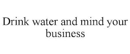 DRINK WATER AND MIND YOUR BUSINESS