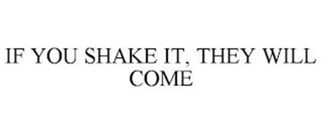 IF YOU SHAKE IT, THEY WILL COME