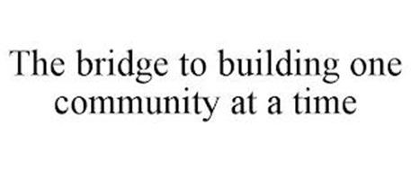 THE BRIDGE TO BUILDING ONE COMMUNITY AT A TIME