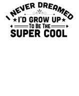 I NEVER DREAMED I'D GROW UP TO BE THE SUPER COOL