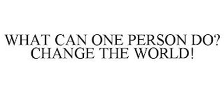 WHAT CAN ONE PERSON DO? CHANGE THE WORLD!