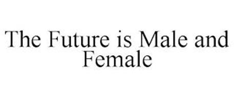 THE FUTURE IS MALE AND FEMALE
