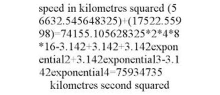 SPEED IN KILOMETRES SQUARED (56632.545648325)+(17522.55998)=74155.105628325*2*4*8*16-3.142+3.142+3.142EXPONENTIAL2+3.142EXPONENTIAL3-3.142EXPONENTIAL4=75934735 KILOMETRES SECOND SQUARED