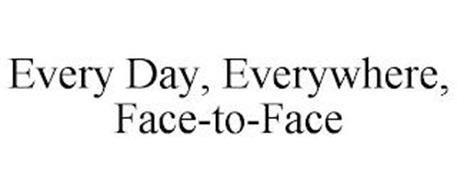 EVERY DAY, EVERYWHERE, FACE-TO-FACE