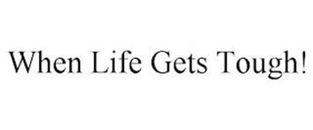 WHEN LIFE GETS TOUGH!