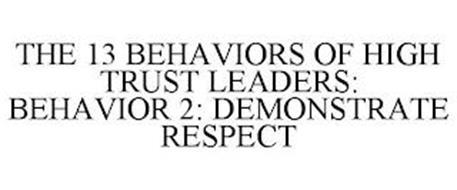 THE 13 BEHAVIORS OF HIGH TRUST LEADERS: BEHAVIOR 2: DEMONSTRATE RESPECT