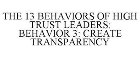 THE 13 BEHAVIORS OF HIGH TRUST LEADERS: BEHAVIOR 3: CREATE TRANSPARENCY