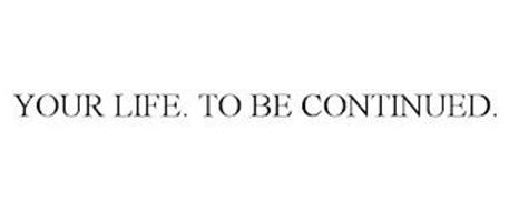 YOUR LIFE. TO BE CONTINUED.