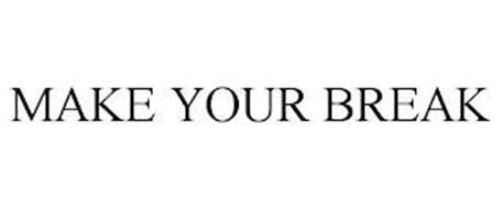 MAKE YOUR BREAK