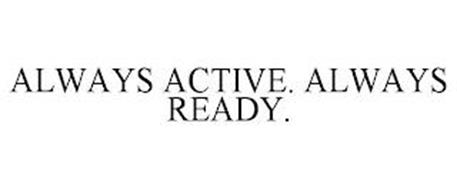 ALWAYS ACTIVE. ALWAYS READY.