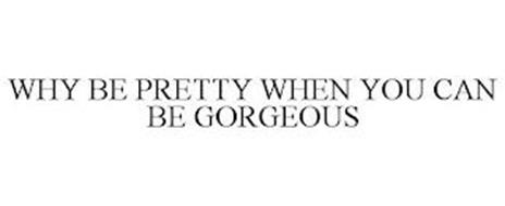 WHY BE PRETTY WHEN YOU CAN BE GORGEOUS