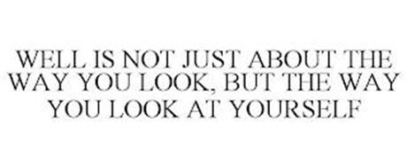 WELL IS NOT JUST ABOUT THE WAY YOU LOOK, BUT THE WAY YOU LOOK AT YOURSELF