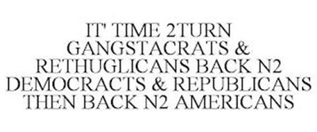 IT' TIME 2TURN GANGSTACRATS & RETHUGLICANS BACK N2 DEMOCRACTS & REPUBLICANS THEN BACK N2 AMERICANS