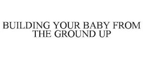 BUILDING YOUR BABY FROM THE GROUND UP