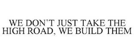 WE DON'T JUST TAKE THE HIGH ROAD, WE BUILD THEM