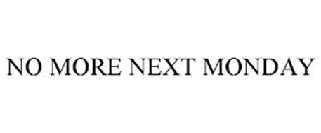 NO MORE NEXT MONDAY