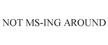 NOT MS-ING AROUND