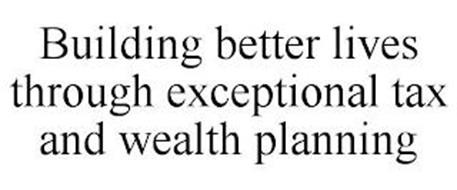 BUILDING BETTER LIVES THROUGH EXCEPTIONAL TAX AND WEALTH PLANNING