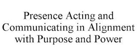 PRESENCE ACTING AND COMMUNICATING IN ALIGNMENT WITH PURPOSE AND POWER