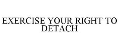 EXERCISE YOUR RIGHT TO DETACH