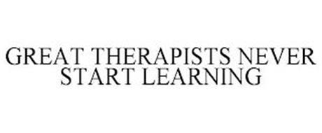 GREAT THERAPISTS NEVER START LEARNING
