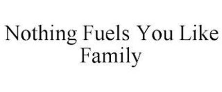 NOTHING FUELS YOU LIKE FAMILY