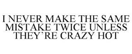 I NEVER MAKE THE SAME MISTAKE TWICE UNLESS THEY'RE CRAZY HOT