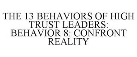 THE 13 BEHAVIORS OF HIGH TRUST LEADERS: BEHAVIOR 8: CONFRONT REALITY
