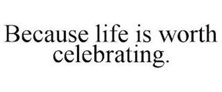 BECAUSE LIFE IS WORTH CELEBRATING.