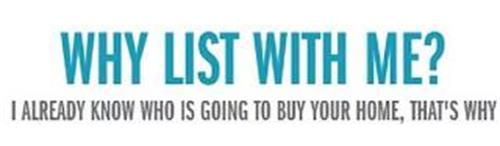 WHY LIST WITH ME? I ALREADY KNOW WHO IS GOING TO BUY YOUR HOME, THAT'S WHY