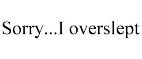 SORRY... I OVERSLEPT