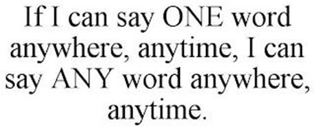 IF I CAN SAY ONE WORD ANYWHERE, ANYTIME, I CAN SAY ANY WORD ANYWHERE, ANYTIME.