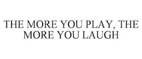 THE MORE YOU PLAY, THE MORE YOU LAUGH
