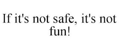 IF IT'S NOT SAFE, IT'S NOT FUN!