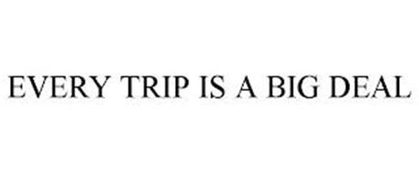 EVERY TRIP IS A BIG DEAL