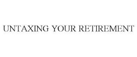 UNTAXING YOUR RETIREMENT